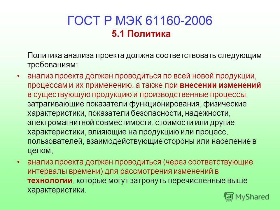 ГОСТ Р МЭК 61160-2006 5.1 Политика Политика анализа проекта должна соответствовать следующим требованиям: анализ проекта должен проводиться по всей новой продукции, процессам и их применению, а также при внесении изменений в существующую продукцию и