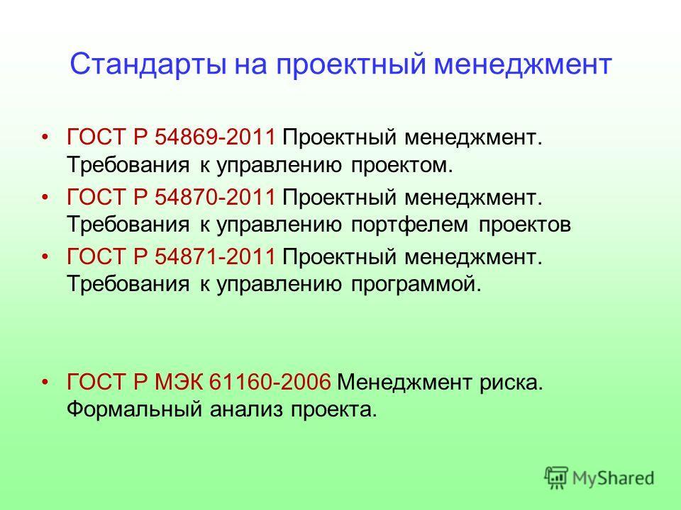 Стандарты на проектный менеджмент ГОСТ Р 54869-2011 Проектный менеджмент. Требования к управлению проектом. ГОСТ Р 54870-2011 Проектный менеджмент. Требования к управлению портфелем проектов ГОСТ Р 54871-2011 Проектный менеджмент. Требования к управл