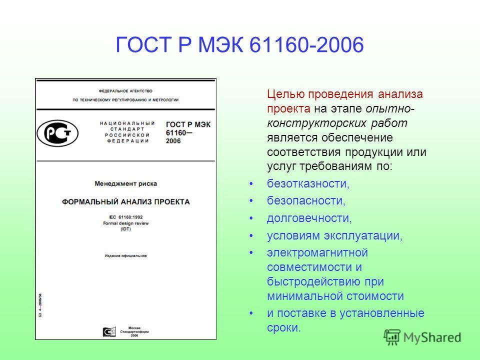 ГОСТ Р МЭК 61160-2006 Целью проведения анализа проекта на этапе опытно- конструкторских работ является обеспечение соответствия продукции или услуг требованиям по: безотказности, безопасности, долговечности, условиям эксплуатации, электромагнитной со