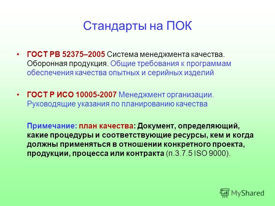 Стандарты на ПОК ГОСТ РВ 52375–2005 Система менеджмента качества. Оборонная продукция. Общие требования к программам обеспечения качества опытных и серийных изделий ГОСТ Р ИСО 10005-2007 Менеджмент организации. Руководящие указания по планированию ка