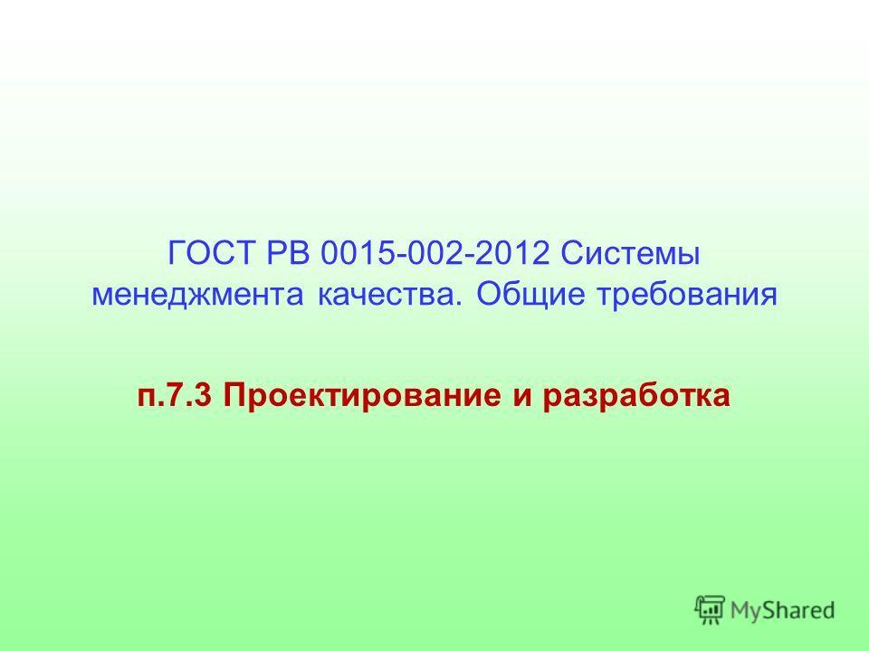 ГОСТ РВ 0015-002-2012 Системы менеджмента качества. Общие требования п.7.3 Проектирование и разработка
