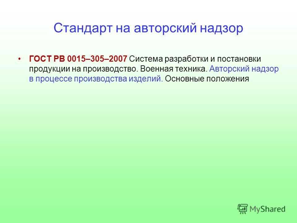 Стандарт на авторский надзор ГОСТ РВ 0015–305–2007 Система разработки и постановки продукции на производство. Военная техника. Авторский надзор в процессе производства изделий. Основные положения