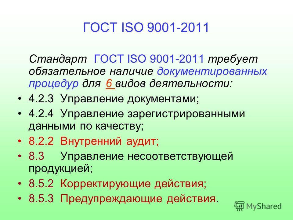 ГОСТ ISO 9001-2011 Стандарт ГОСТ ISO 9001-2011 требует обязательное наличие документированных процедур для6 видов деятельности: 4.2.3 Управление документами; 4.2.4 Управление зарегистрированными данными по качеству; 8.2.2 Внутренний аудит; 8.3 Управл