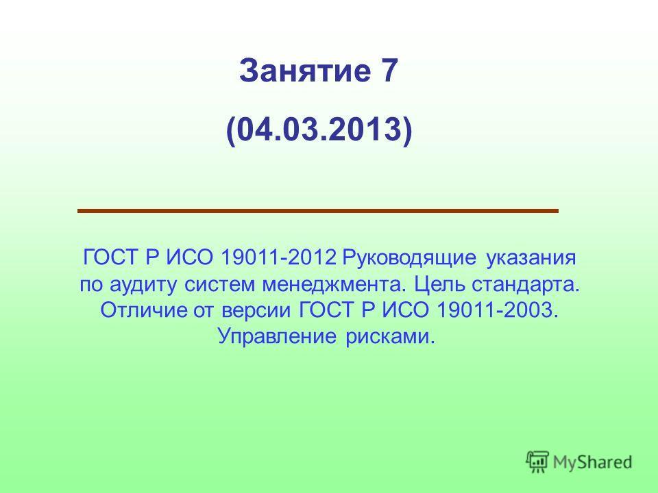 Занятие 7 (04.03.2013) ГОСТ Р ИСО 19011-2012 Руководящие указания по аудиту систем менеджмента. Цель стандарта. Отличие от версии ГОСТ Р ИСО 19011-2003. Управление рисками.