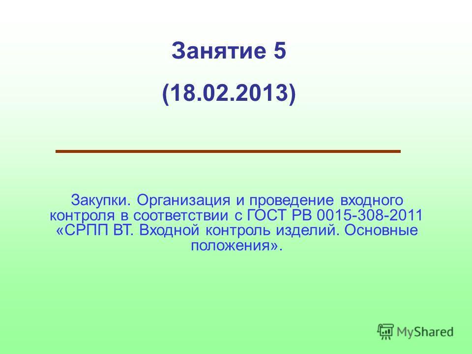 Занятие 5 (18.02.2013) Закупки. Организация и проведение входного контроля в соответствии с ГОСТ РВ 0015-308-2011 «СРПП ВТ. Входной контроль изделий. Основные положения».