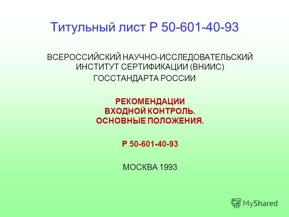 Титульный лист Р 50-601-40-93 ВСЕРОССИЙСКИЙ НАУЧНО-ИССЛЕДОВАТЕЛЬСКИЙ ИНСТИТУТ СЕРТИФИКАЦИИ (ВНИИС) ГОССТАНДАРТА РОССИИ РЕКОМЕНДАЦИИ ВХОДНОЙ КОНТРОЛЬ. ОСНОВНЫЕ ПОЛОЖЕНИЯ. Р 50-601-40-93 МОСКВА 1993