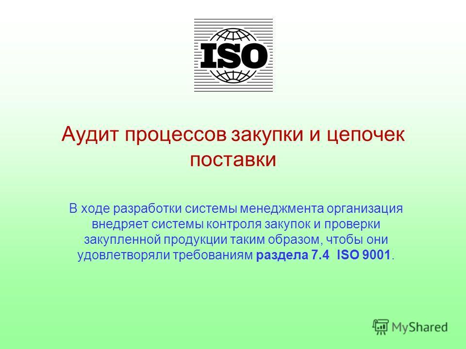 Аудит процессов закупки и цепочек поставки В ходе разработки системы менеджмента организация внедряет системы контроля закупок и проверки закупленной продукции таким образом, чтобы они удовлетворяли требованиям раздела 7.4 ISO 9001.