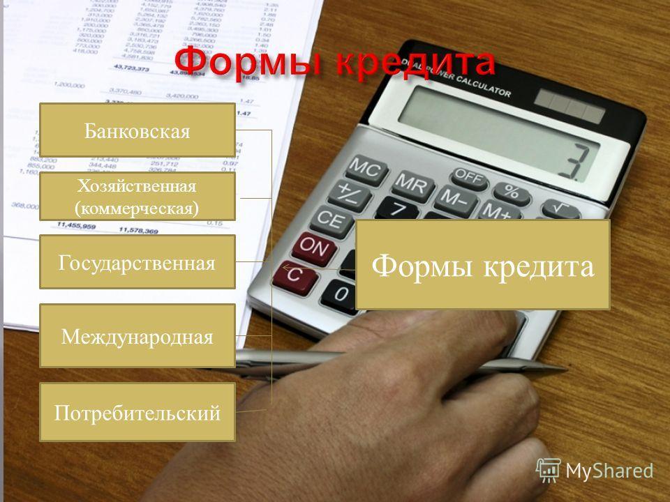 Формы кредита Банковская Хозяйственная (коммерческая) Государственная Международная Потребительский