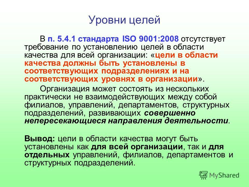 Уровни целей В п. 5.4.1 стандарта ISO 9001:2008 отсутствует требование по установлению целей в области качества для всей организации: «цели в области качества должны быть установлены в соответствующих подразделениях и на соответствующих уровнях в орг