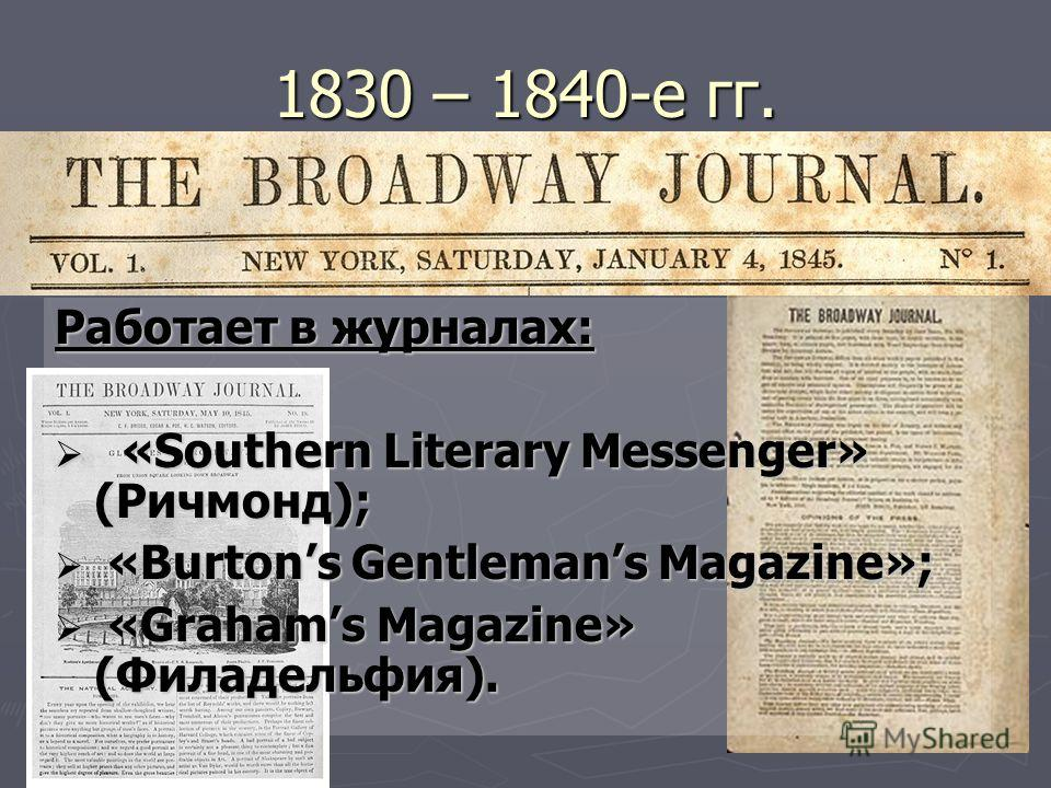 1830 – 1840-е гг. Работает в журналах: «Southern Literary Messenger» (Ричмонд); «Southern Literary Messenger» (Ричмонд); «Burtons Gentlemans Magazine»; «Burtons Gentlemans Magazine»; «Grahams Magazine» (Филадельфия). «Grahams Magazine» (Филадельфия).