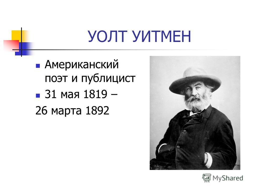 УОЛТ УИТМЕН Американский поэт и публицист 31 мая 1819 – 26 марта 1892