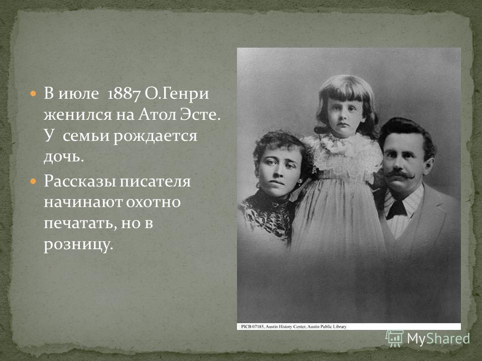 В июле 1887 О.Генри женился на Атол Эсте. У семьи рождается дочь. Рассказы писателя начинают охотно печатать, но в розницу.