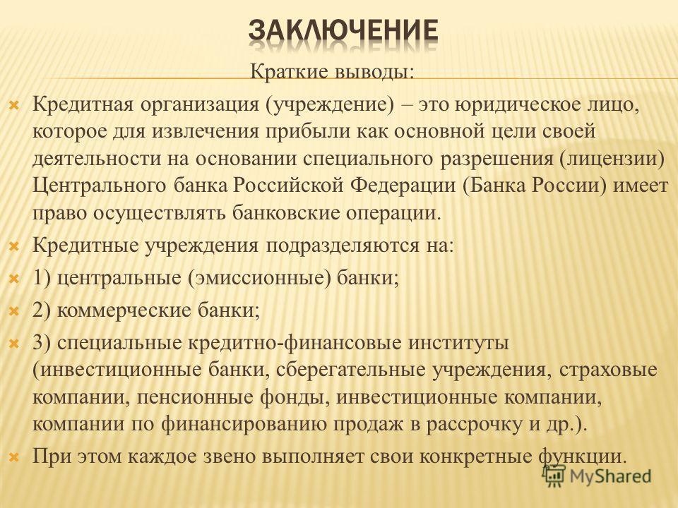 Краткие выводы: Кредитная организация (учреждение) – это юридическое лицо, которое для извлечения прибыли как основной цели своей деятельности на основании специального разрешения (лицензии) Центрального банка Российской Федерации (Банка России) имее
