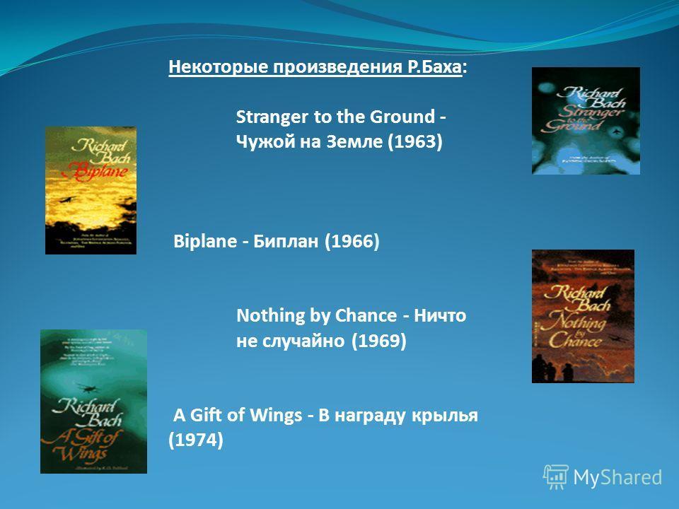 Некоторые произведения Р.Баха: Stranger to the Ground - Чужой на Земле (1963) Biplane - Биплан (1966) Nothing by Chance - Ничто не случайно (1969) A Gift of Wings - В награду крылья (1974)