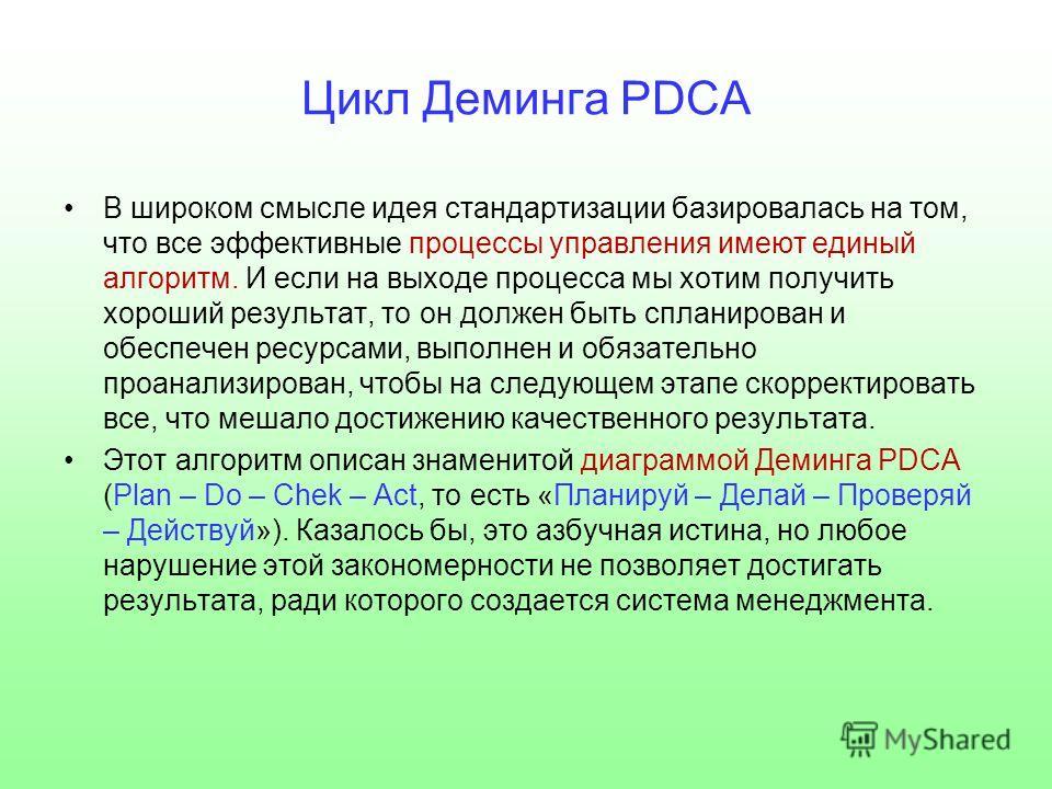 Цикл Деминга PDCA В широком смысле идея стандартизации базировалась на том, что все эффективные процессы управления имеют единый алгоритм. И если на выходе процесса мы хотим получить хороший результат, то он должен быть спланирован и обеспечен ресурс