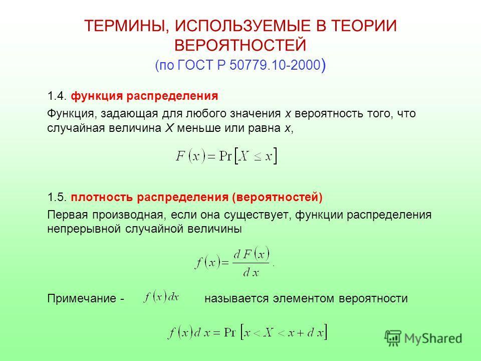 ТЕРМИНЫ, ИСПОЛЬЗУЕМЫЕ В ТЕОРИИ ВЕРОЯТНОСТЕЙ (по ГОСТ Р 50779.10-2000 ) 1.4. функция распределения Функция, задающая для любого значения х вероятность того, что случайная величина Х меньше или равна х, 1.5. плотность распределения (вероятностей) Перва