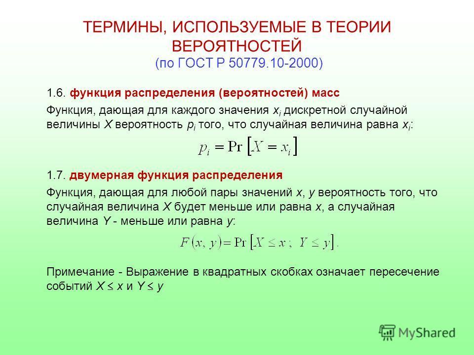 ТЕРМИНЫ, ИСПОЛЬЗУЕМЫЕ В ТЕОРИИ ВЕРОЯТНОСТЕЙ (по ГОСТ Р 50779.10-2000) 1.6. функция распределения (вероятностей) масс Функция, дающая для каждого значения x i дискретной случайной величины Х вероятность p i того, что случайная величина равна х i : 1.7