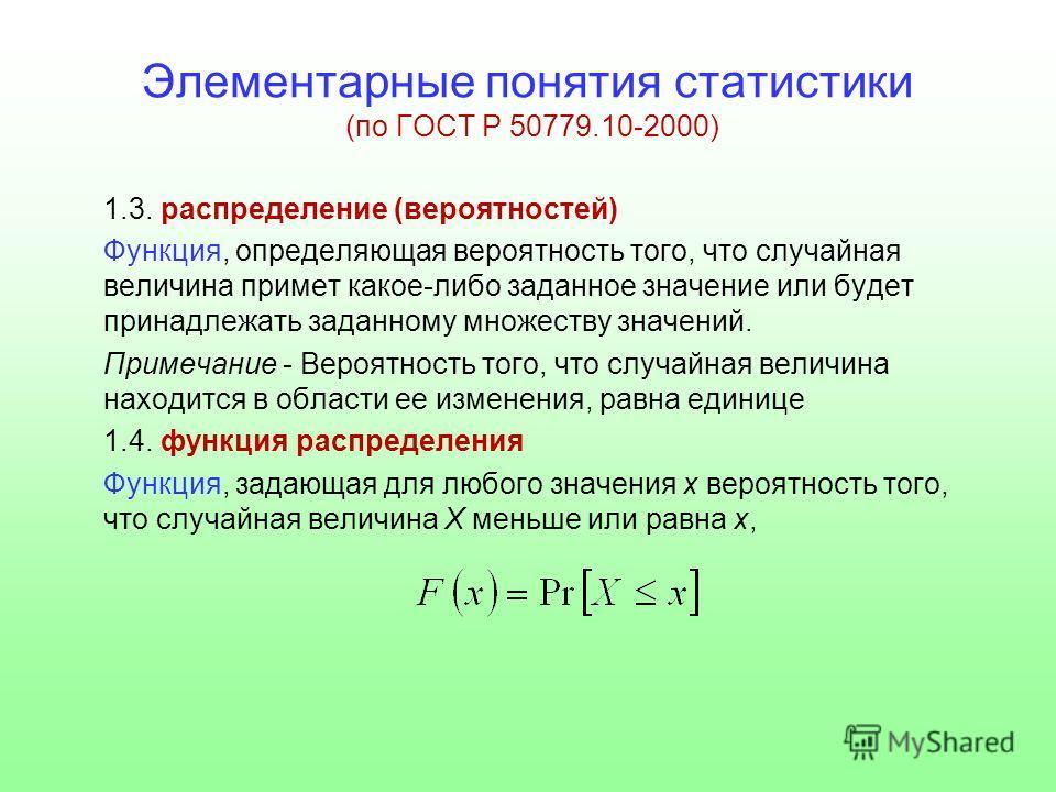 Элементарные понятия статистики (по ГОСТ Р 50779.10-2000) 1.3. распределение (вероятностей) Функция, определяющая вероятность того, что случайная величина примет какое-либо заданное значение или будет принадлежать заданному множеству значений. Примеч