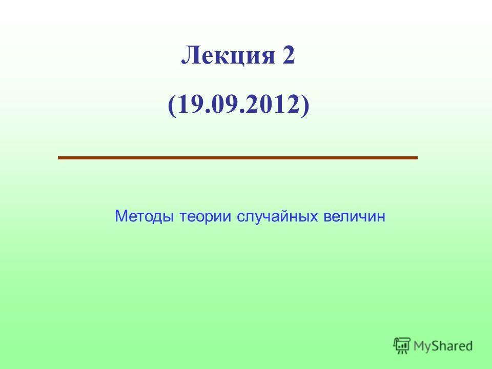 Лекция 2 (19.09.2012) Методы теории случайных величин