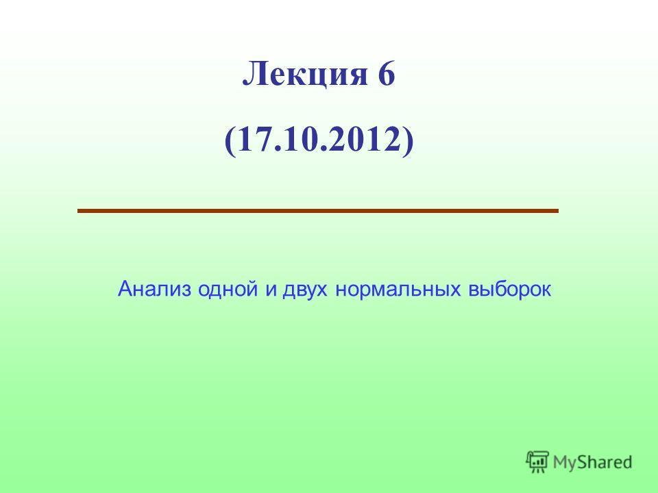 Лекция 6 (17.10.2012) Анализ одной и двух нормальных выборок
