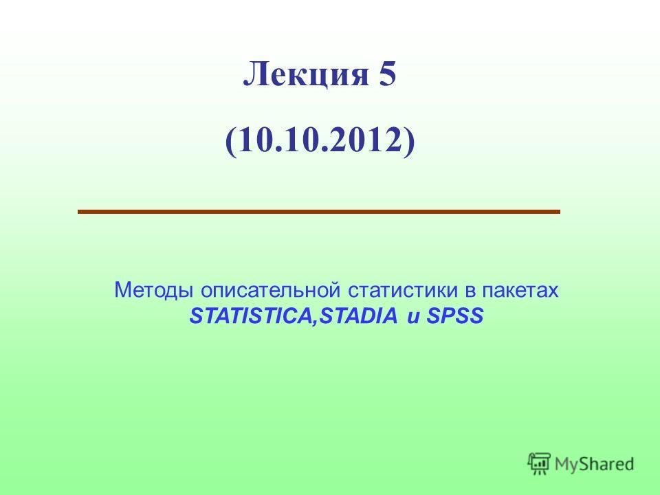 Лекция 5 (10.10.2012) Методы описательной статистики в пакетах STATISTIСA,STADIA и SPSS