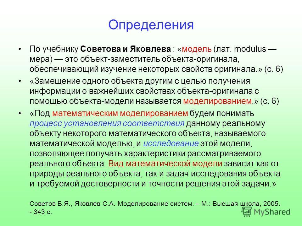 Определения По учебнику Советова и Яковлева : «модель (лат. modulus мера) это объект-заместитель объекта-оригинала, обеспечивающий изучение некоторых свойств оригинала.» (с. 6) «Замещение одного объекта другим с целью получения информации о важнейших