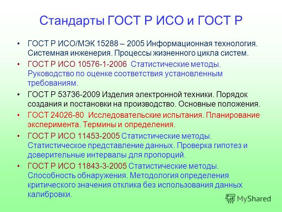 Стандарты ГОСТ Р ИСО и ГОСТ Р ГОСТ Р ИСО/МЭК 15288 – 2005 Информационная технология. Системная инженерия. Процессы жизненного цикла систем. ГОСТ Р ИСО 10576-1-2006 Статистические методы. Руководство по оценке соответствия установленным требованиям. Г