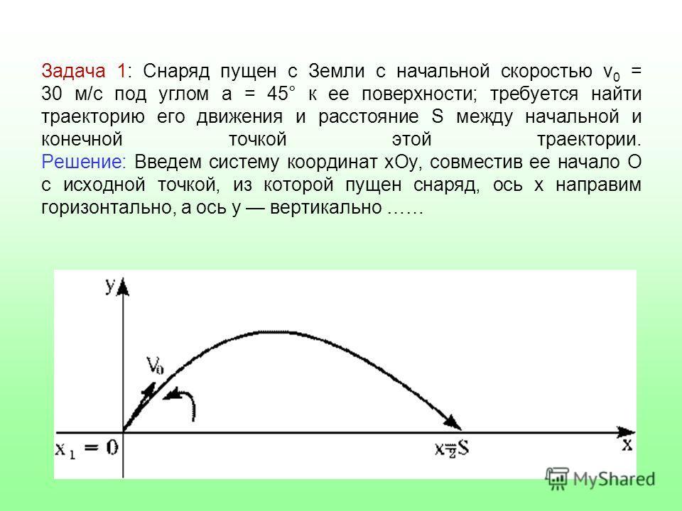 Задача 1: Снаряд пущен с Земли с начальной скоростью v 0 = 30 м/с под углом a = 45° к ее поверхности; требуется найти траекторию его движения и расстояние S между начальной и конечной точкой этой траектории. Решение: Введем систему координат xOy, сов