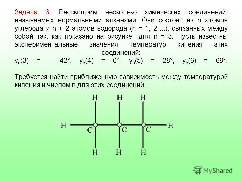 Задача 3. Рассмотрим несколько химических соединений, называемых нормальными алканами. Они состоят из n атомов углерода и n + 2 атомов водорода (n = 1, 2...), связанных между собой так, как показано на рисунке для n = 3. Пусть известны эксперименталь