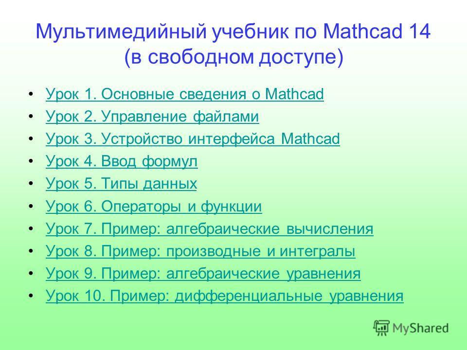 Мультимедийный учебник по Mathcad 14 (в свободном доступе) Урок 1. Основные сведения о Mathcad Урок 2. Управление файлами Урок 3. Устройство интерфейса Mathcad Урок 4. Ввод формул Урок 5. Типы данных Урок 6. Операторы и функции Урок 7. Пример: алгебр
