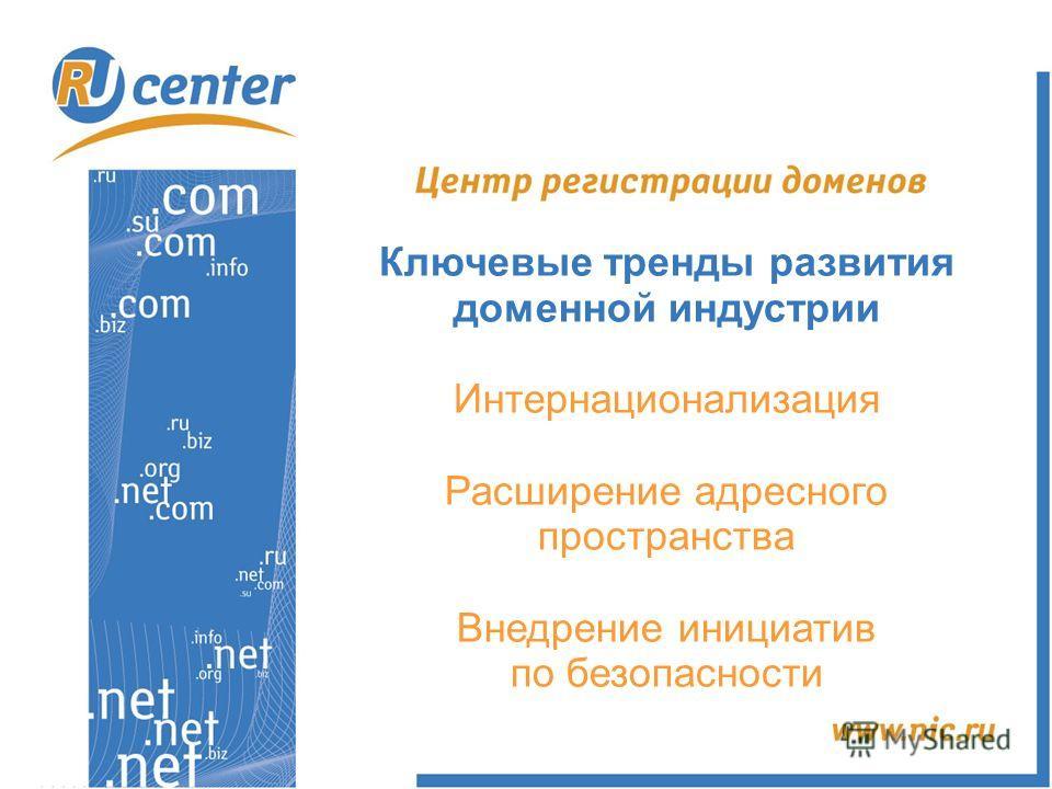 Ключевые тренды развития доменной индустрии Интернационализация Расширение адресного пространства Внедрение инициатив по безопасности