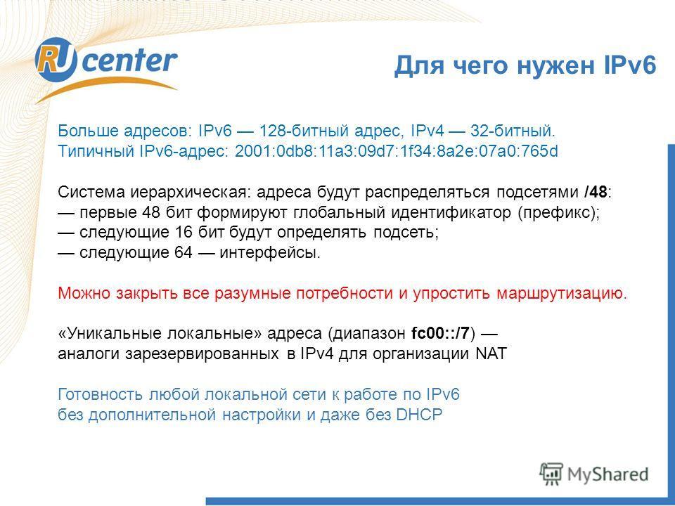 Больше адресов: IPv6 128-битный адрес, IPv4 32-битный. Типичный IPv6-адрес: 2001:0db8:11a3:09d7:1f34:8a2e:07a0:765d Система иерархическая: адреса будут распределяться подсетями /48: первые 48 бит формируют глобальный идентификатор (префикс); следующи