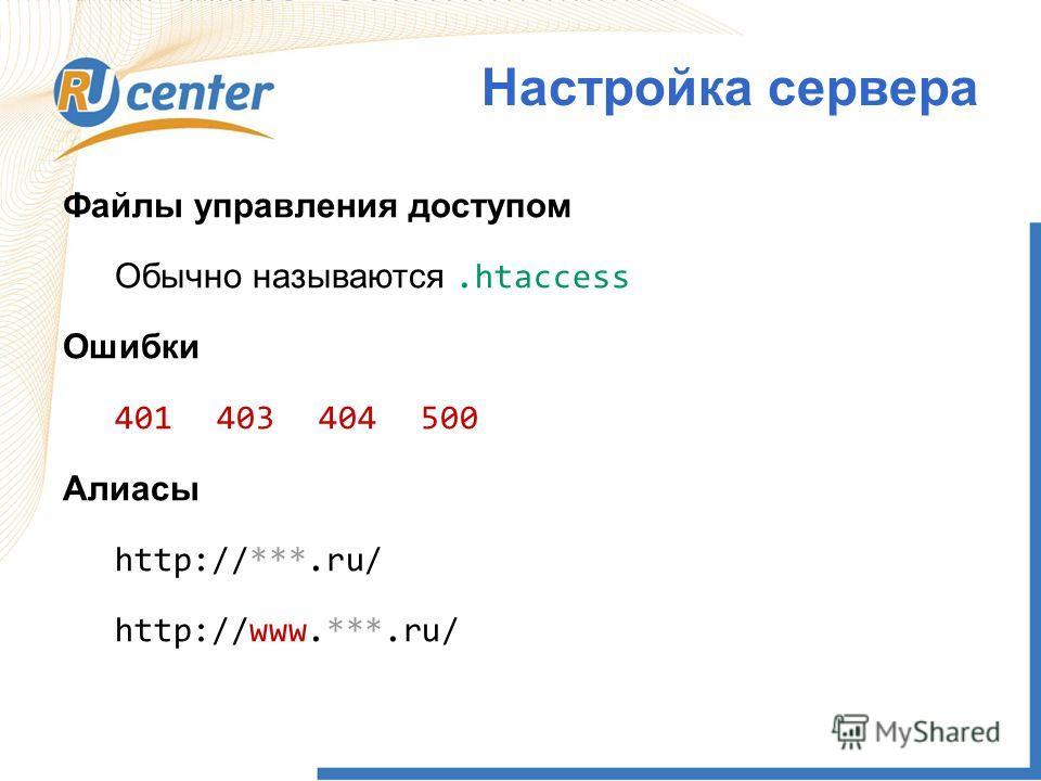 Файлы управления доступом Обычно называются.htaccess Ошибки 401403404500 Алиасы http://***.ru/ http://www.***.ru/ Настройка сервера