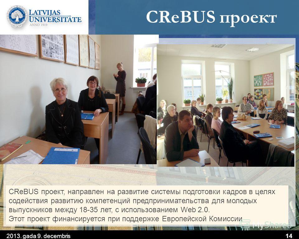 CReBUS проект 2013. gada 9. decembris14 CReBUS проект, направлен на развитие системы подготовки кадров в целях содействия развитию компетенций предпринимательства для молодых выпускников между 18-35 лет, с использованием Web 2.0. Этот проект финансир