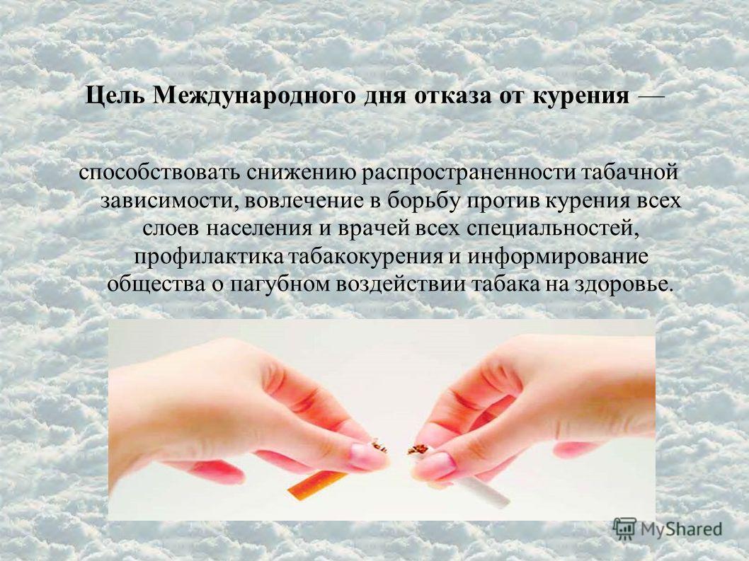 Цель Международного дня отказа от курения способствовать снижению распространенности табачной зависимости, вовлечение в борьбу против курения всех слоев населения и врачей всех специальностей, профилактика табакокурения и информирование общества о па