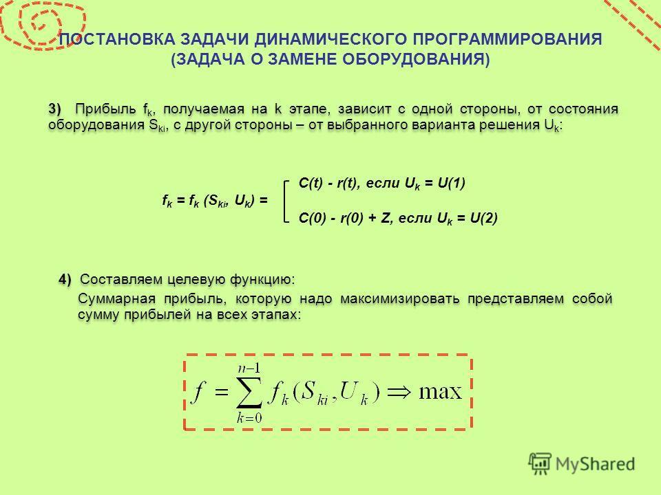 ПОСТАНОВКА ЗАДАЧИ ДИНАМИЧЕСКОГО ПРОГРАММИРОВАНИЯ (ЗАДАЧА О ЗАМЕНЕ ОБОРУДОВАНИЯ) 3) Прибыль f k, получаемая на k этапе, зависит с одной стороны, от состояния оборудования S k i, с другой стороны – от выбранного варианта решения U k : 4) Составляем цел