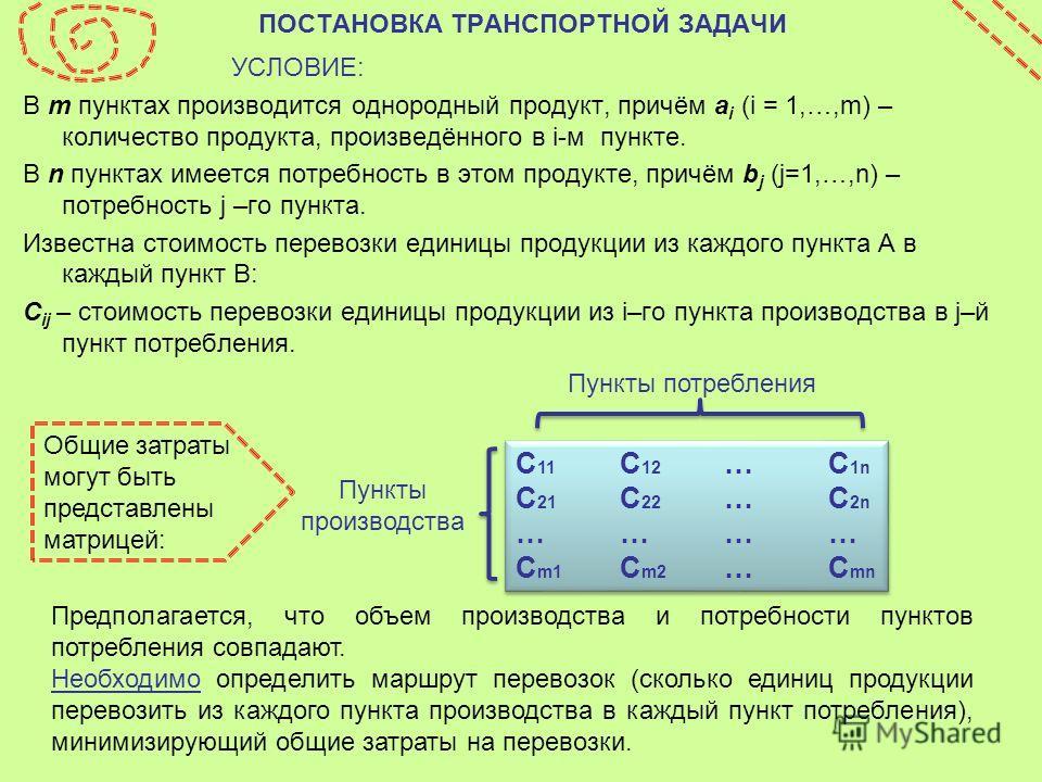 ПОСТАНОВКА ТРАНСПОРТНОЙ ЗАДАЧИ УСЛОВИЕ: В m пунктах производится однородный продукт, причём a i (i = 1,…,m) – количество продукта, произведённого в i-м пункте. В n пунктах имеется потребность в этом продукте, причём b j (j=1,…,n) – потребность j –го