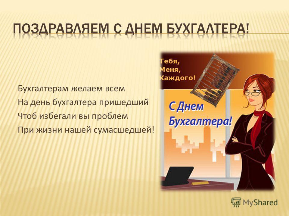 Бухгалтерам желаем всем На день бухгалтера пришедший Чтоб избегали вы проблем При жизни нашей сумасшедшей!