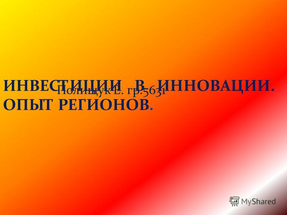 ИНВЕСТИЦИИ В ИННОВАЦИИ. ОПЫТ РЕГИОНОВ. Полищук Е. гр.5631