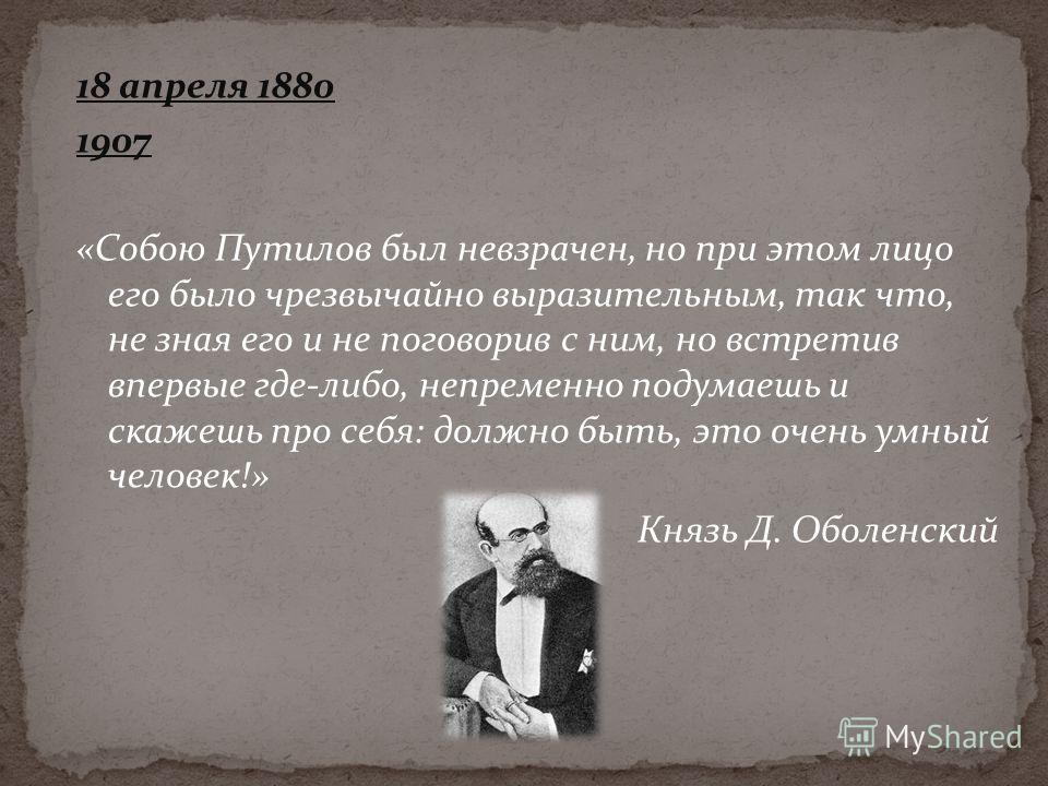 18 апреля 1880 1907 «Собою Путилов был невзрачен, но при этом лицо его было чрезвычайно выразительным, так что, не зная его и не поговорив с ним, но встретив впервые где-либо, непременно подумаешь и скажешь про себя: должно быть, это очень умный чело