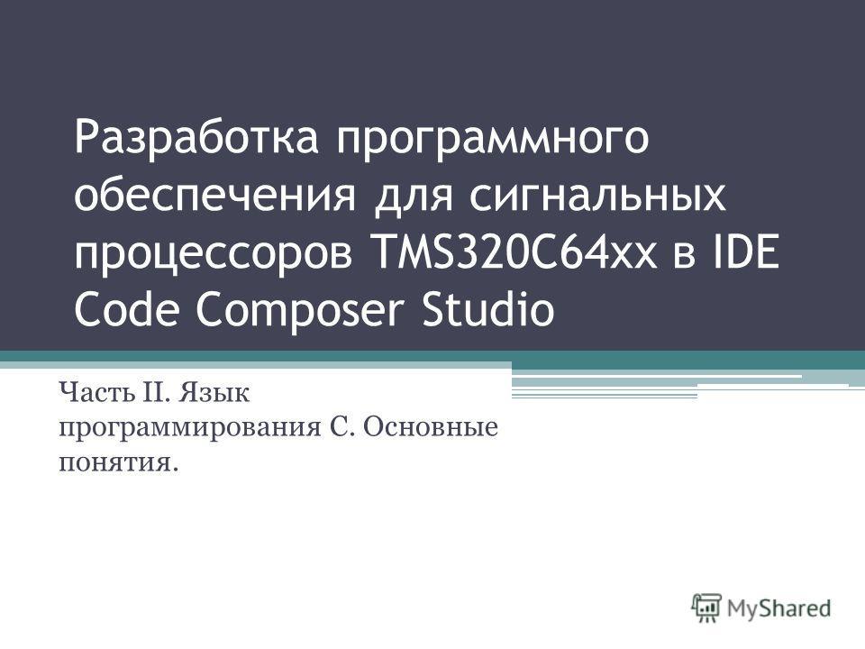 Разработка программного обеспечения для сигнальных процессоров TMS320C64xx в IDE Code Composer Studio Часть II. Язык программирования С. Основные понятия.