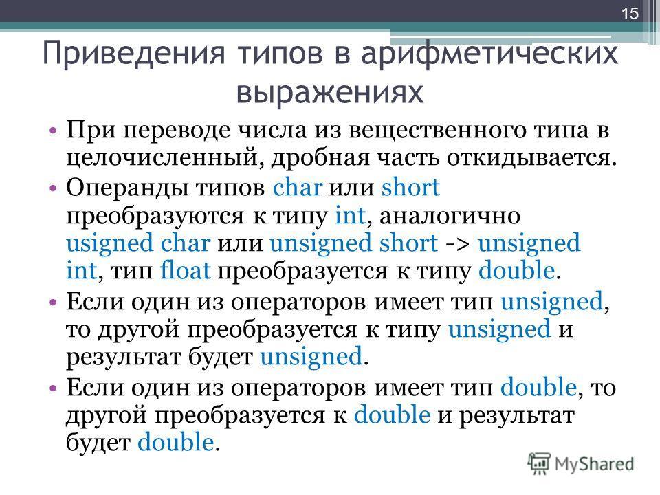 Приведения типов в арифметических выражениях При переводе числа из вещественного типа в целочисленный, дробная часть откидывается. Операнды типов char или short преобразуются к типу int, аналогично usigned char или unsigned short -> unsigned int, тип
