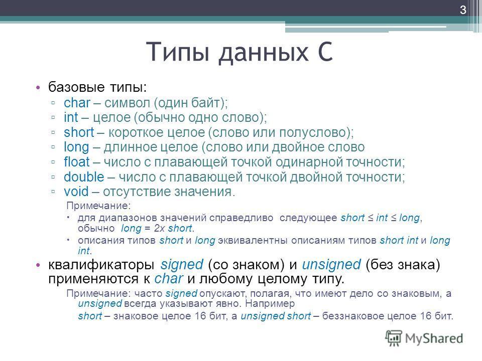 Типы данных С базовые типы: char – символ (один байт); int – целое (обычно одно слово); short – короткое целое (слово или полуслово); long – длинное целое (слово или двойное слово float – число с плавающей точкой одинарной точности; double – число с