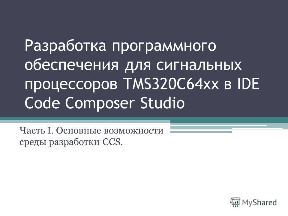 Разработка программного обеспечения для сигнальных процессоров TMS320C64xx в IDE Code Composer Studio Часть I. Основные возможности среды разработки CCS.