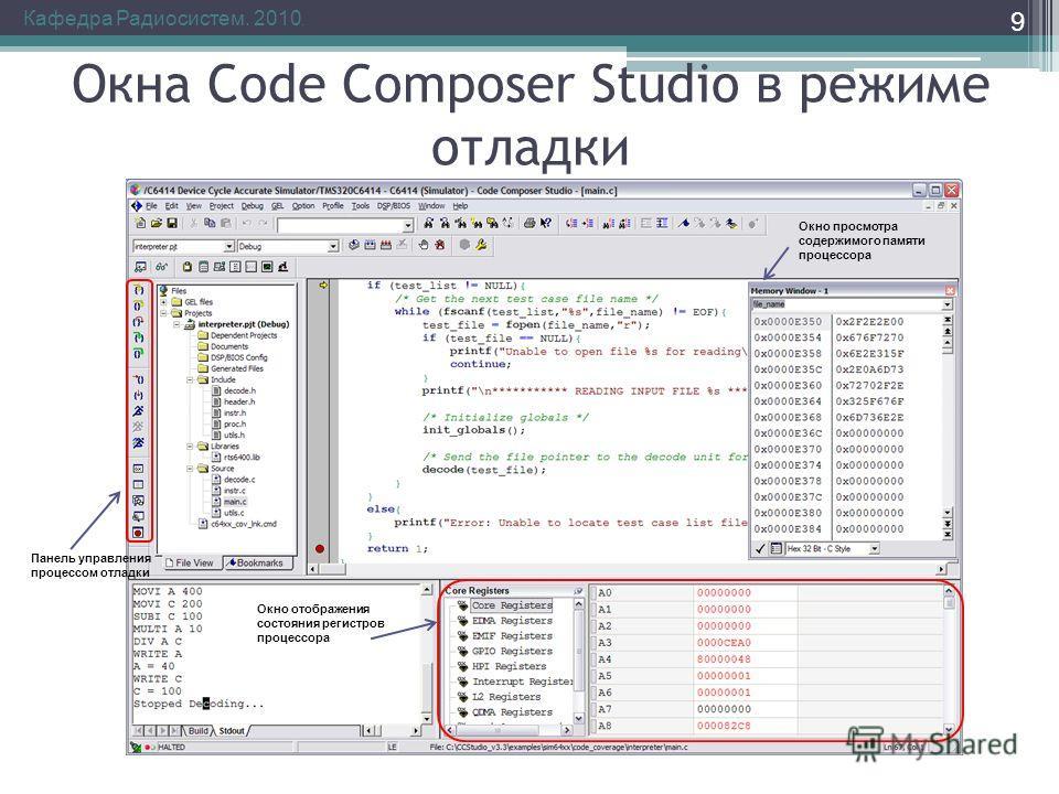 Окна Code Composer Studio в режиме отладки Кафедра Радиосистем. 2010. 9 Панель управления процессом отладки Окно отображения состояния регистров процессора Окно просмотра содержимого памяти процессора