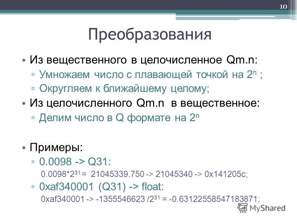 Преобразования Из вещественного в целочисленное Qm.n: Умножаем число с плавающей точкой на 2 n ; Округляем к ближайшему целому; Из целочисленного Qm.n в вещественное: Делим число в Q формате на 2 n Примеры: 0.0098 -> Q31: 0.0098*2 31 = 21045339.750 -