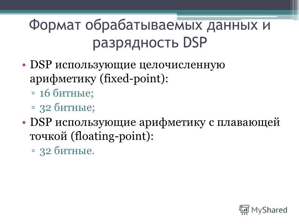 Формат обрабатываемых данных и разрядность DSP DSP использующие целочисленную арифметику (fixed-point): 16 битные; 32 битные; DSP использующие арифметику с плавающей точкой (floating-point): 32 битные.