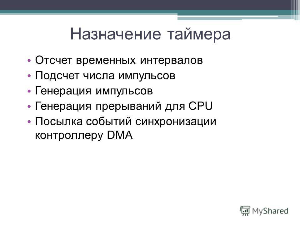Назначение таймера Отсчет временных интервалов Подсчет числа импульсов Генерация импульсов Генерация прерываний для CPU Посылка событий синхронизации контроллеру DMA