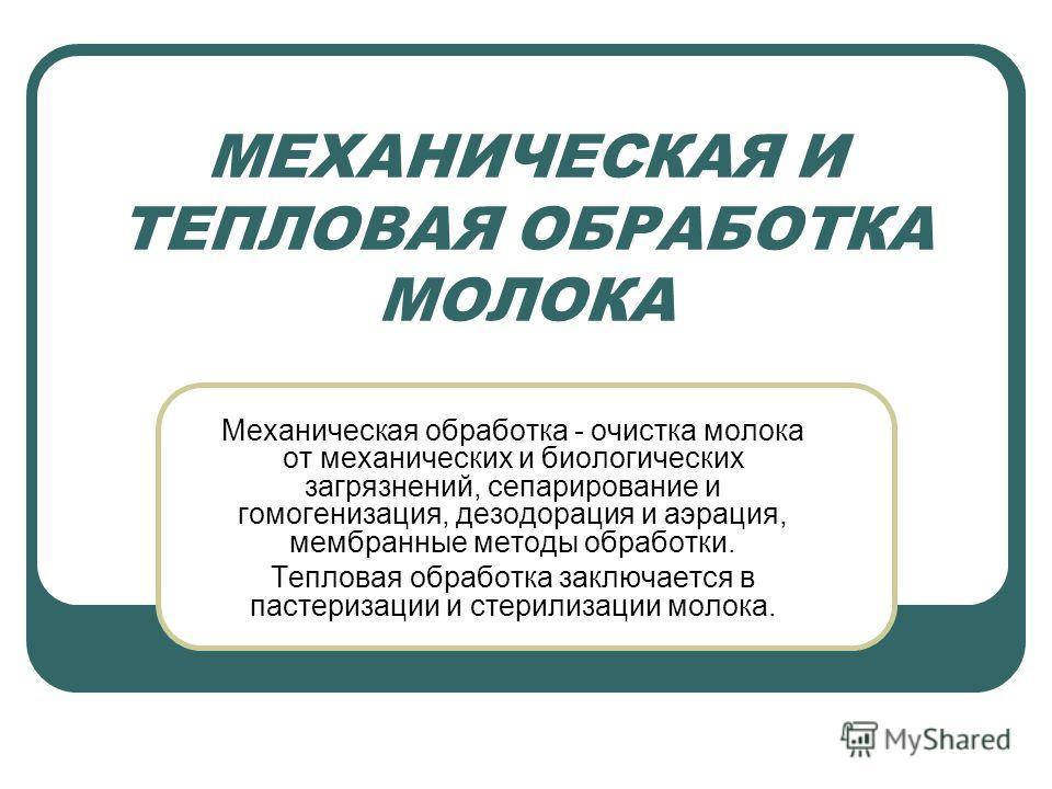 МЕХАНИЧЕСКАЯ И ТЕПЛОВАЯ ОБРАБОТКА МОЛОКА Механическая обработка - очистка молока от механических и биологических загрязнений, сепарирование и гомогенизация, дезодорация и аэрация, мембранные методы обработки. Тепловая обработка заключается в пастериз