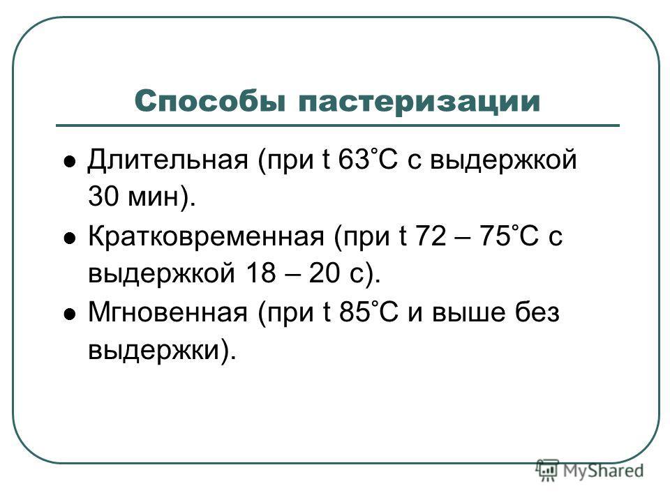 Способы пастеризации Длительная (при t 63°С с выдержкой 30 мин). Кратковременная (при t 72 – 75°С с выдержкой 18 – 20 с). Мгновенная (при t 85°С и выше без выдержки).